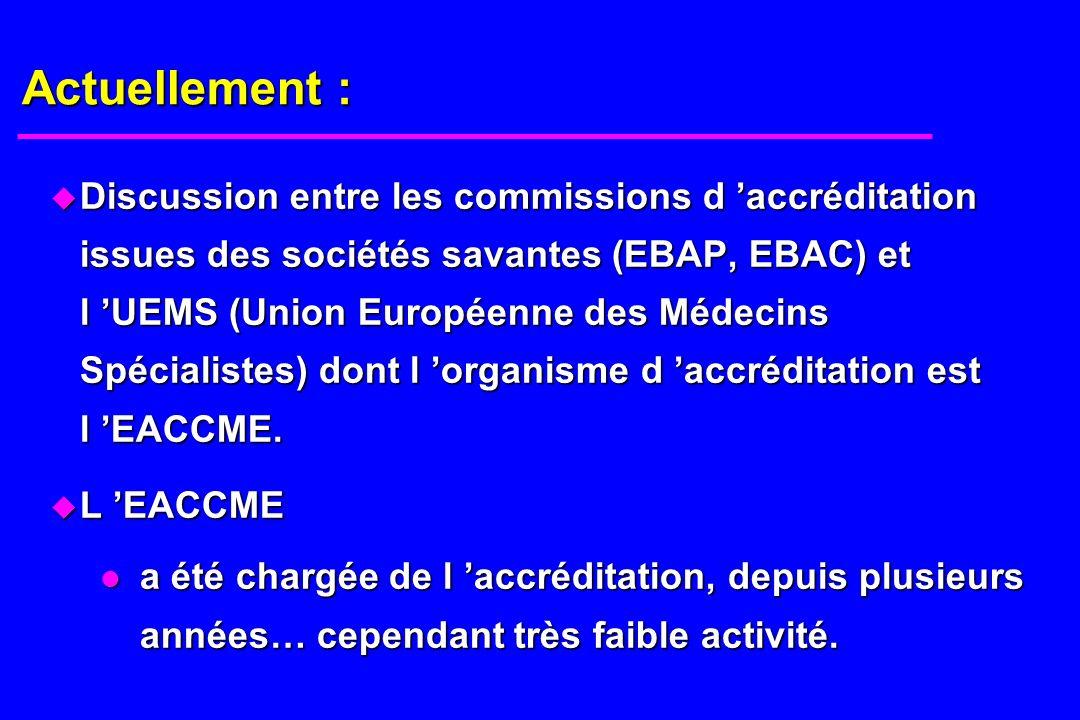 Actuellement : u Discussion entre les commissions d accréditation issues des sociétés savantes (EBAP, EBAC) et l UEMS (Union Européenne des Médecins Spécialistes) dont l organisme d accréditation est l EACCME.