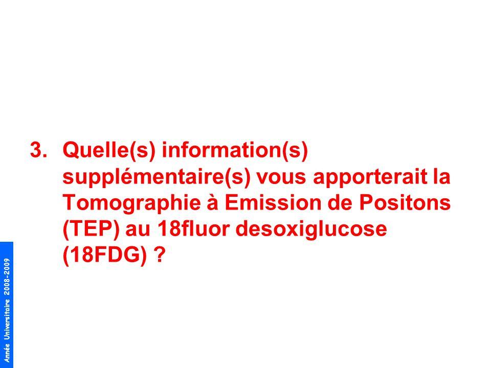 Année Universitaire 2008-2009 3.Quelle(s) information(s) supplémentaire(s) vous apporterait la Tomographie à Emission de Positons (TEP) au 18fluor des