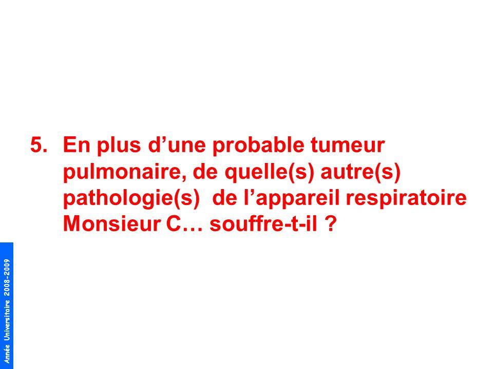 Année Universitaire 2008-2009 5.En plus dune probable tumeur pulmonaire, de quelle(s) autre(s) pathologie(s) de lappareil respiratoire Monsieur C… sou