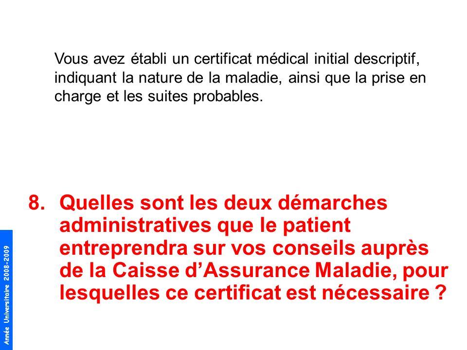 Année Universitaire 2008-2009 8.Quelles sont les deux démarches administratives que le patient entreprendra sur vos conseils auprès de la Caisse dAssu