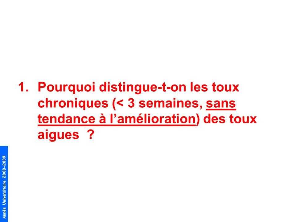 Année Universitaire 2008-2009 1.Pourquoi distingue-t-on les toux chroniques (< 3 semaines, sans tendance à lamélioration) des toux aigues ?