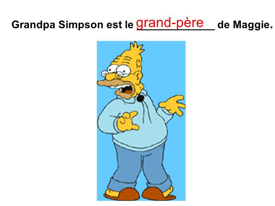 Grandpa Simpson est le _____________ de Maggie. grand-père