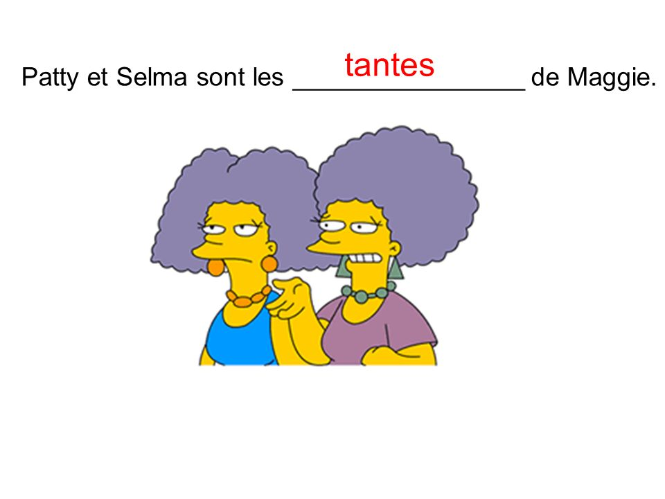 Patty et Selma sont les ________________ de Maggie. tantes