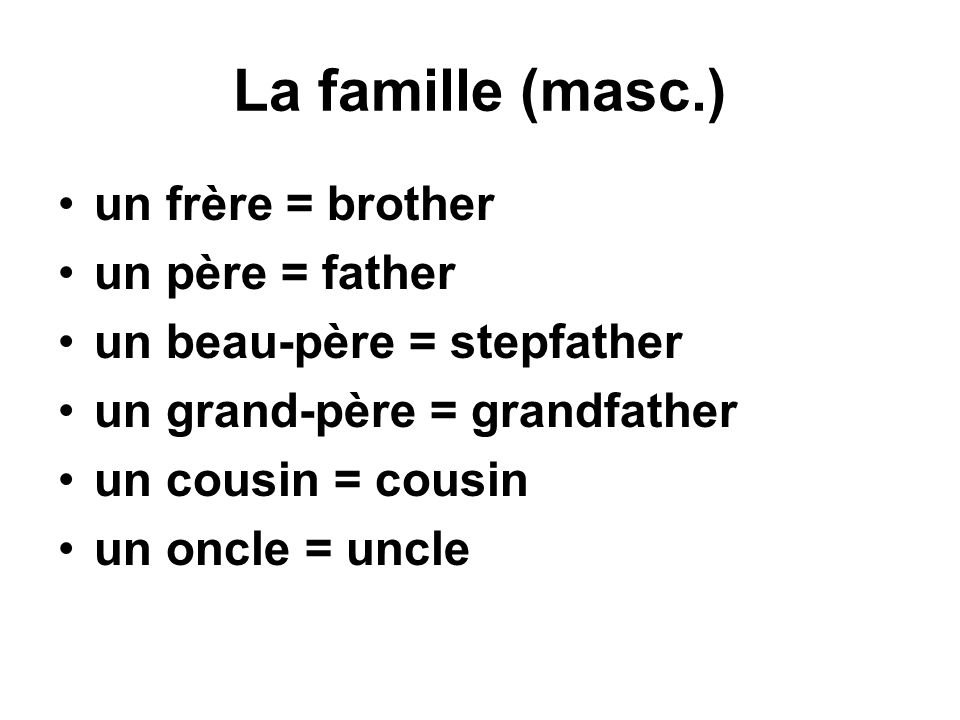 La famille (masc.) un frère = brother un père = father un beau-père = stepfather un grand-père = grandfather un cousin = cousin un oncle = uncle