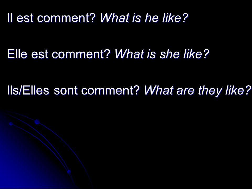 Il est comment.What is he like. Elle est comment.