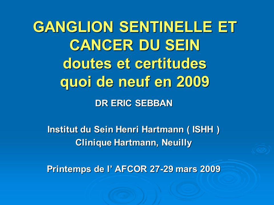 GANGLION SENTINELLE ET CANCER DU SEIN doutes et certitudes quoi de neuf en 2009 DR ERIC SEBBAN Institut du Sein Henri Hartmann ( ISHH ) Clinique Hartm