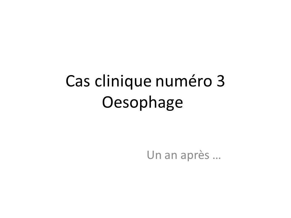 Cas clinique numéro 3 Oesophage Un an après …