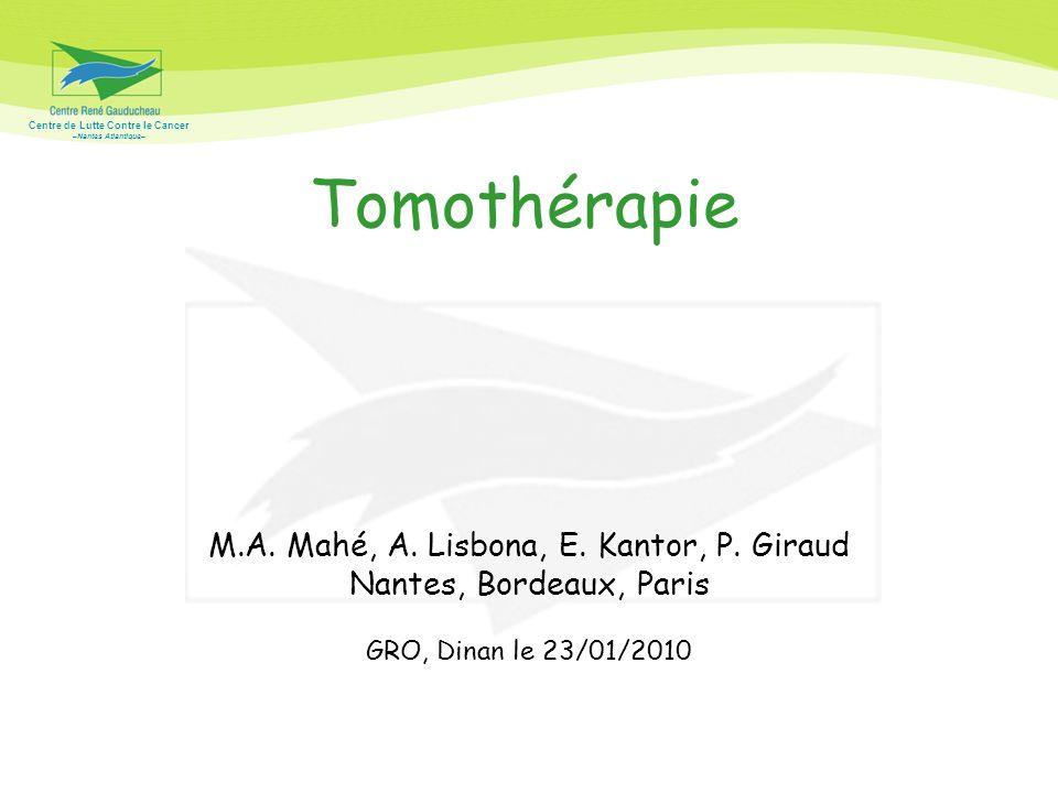 Centre de Lutte Contre le Cancer –Nantes Atlantique– Tomothérapie M.A. Mahé, A. Lisbona, E. Kantor, P. Giraud Nantes, Bordeaux, Paris GRO, Dinan le 23