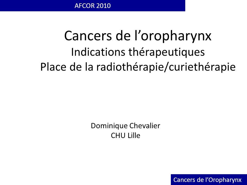 Cancers de loropharynx Indications thérapeutiques Place de la radiothérapie/curiethérapie AFCOR 2010 Dominique Chevalier CHU Lille Cancers de lOrophar