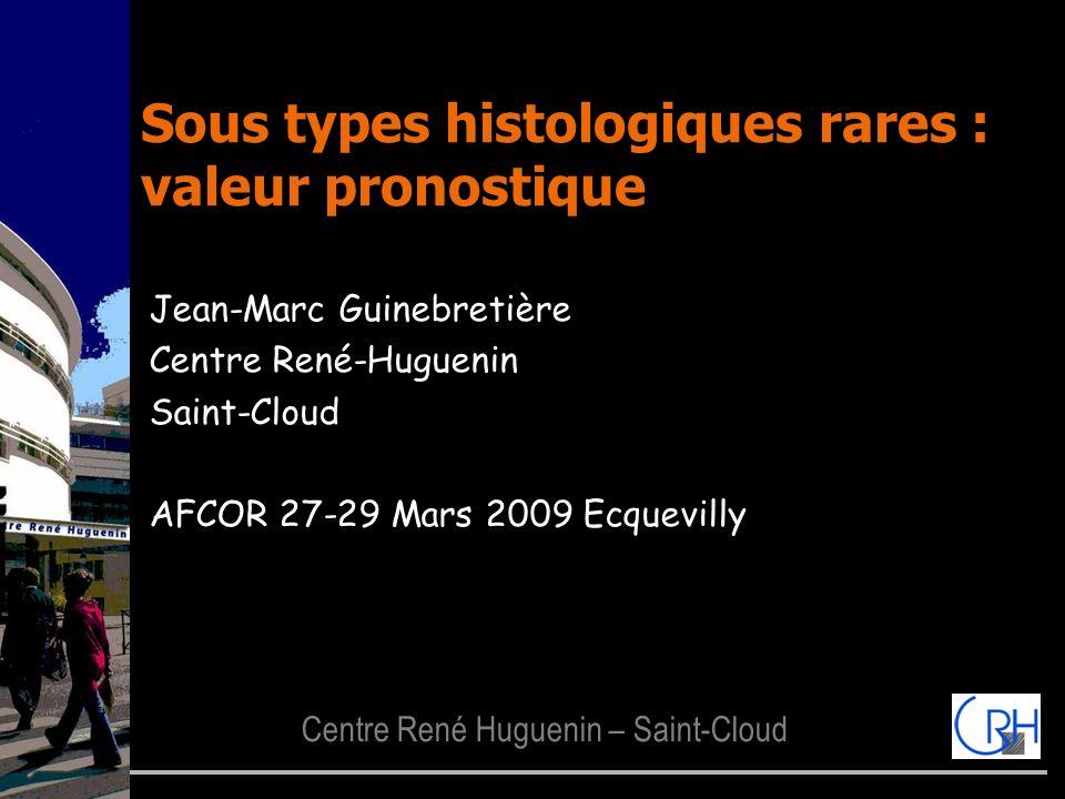 Centre René Huguenin – Saint-Cloud Sous types histologiques rares : valeur pronostique Jean-Marc Guinebretière Centre René-Huguenin Saint-Cloud AFCOR
