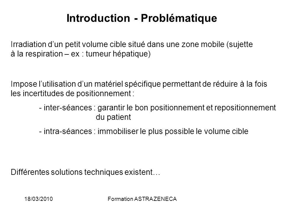 18/03/2010Formation ASTRA ZENECA Introduction - Problématique Irradiation dun petit volume cible situé dans une zone mobile (sujette à la respiration