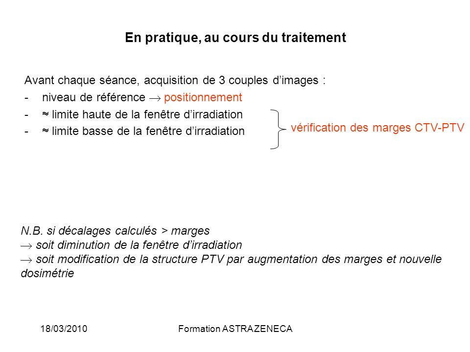 18/03/2010Formation ASTRA ZENECA En pratique, au cours du traitement Avant chaque séance, acquisition de 3 couples dimages : -niveau de référence posi