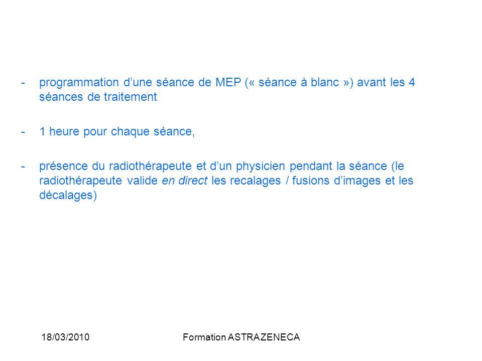 18/03/2010Formation ASTRA ZENECA -programmation dune séance de MEP (« séance à blanc ») avant les 4 séances de traitement -1 heure pour chaque séance,
