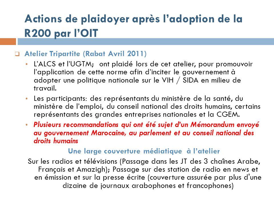 Actions de plaidoyer après ladoption de la R200 par lOIT Atelier Tripartite (Rabat Avril 2011) LALCS et lUGTM; ont plaidé lors de cet atelier, pour promouvoir lapplication de cette norme afin dinciter le gouvernement à adopter une politique nationale sur le VIH / SIDA en milieu de travail.