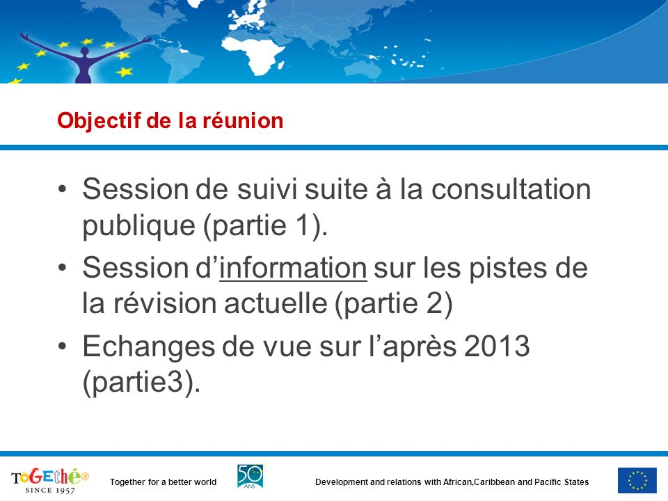 Development and relations with African,Caribbean and Pacific StatesTogether for a better world Objectif de la réunion Session de suivi suite à la consultation publique (partie 1).
