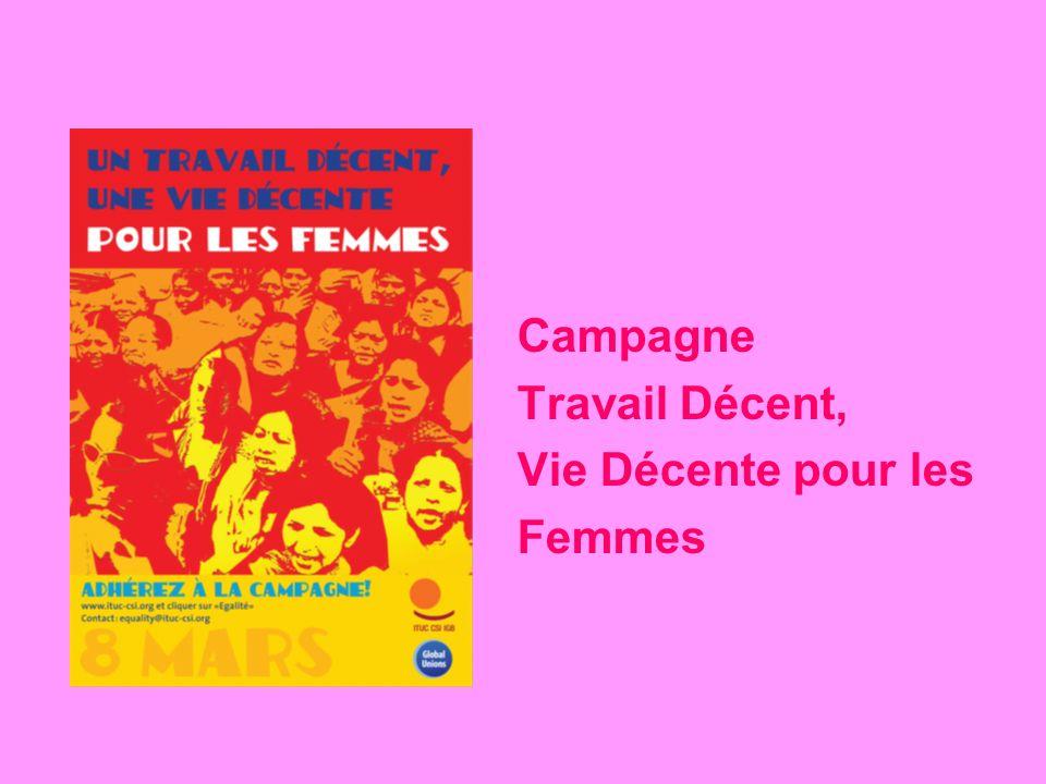 Campagne mondiale: Travail Décent, Vie Décente pour les Femmes Objectifs: Travail décent pour les femmes Egalité de genre dans les structures, politiques et activités syndicales