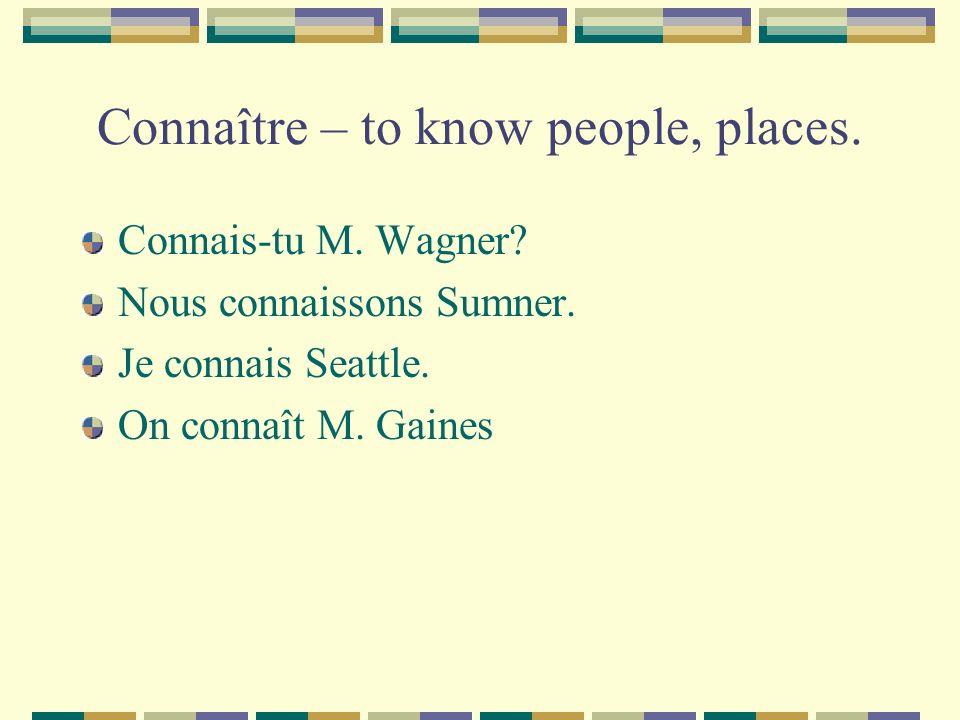 Connaître – to know people, places. Connais-tu M. Wagner? Nous connaissons Sumner. Je connais Seattle. On connaît M. Gaines