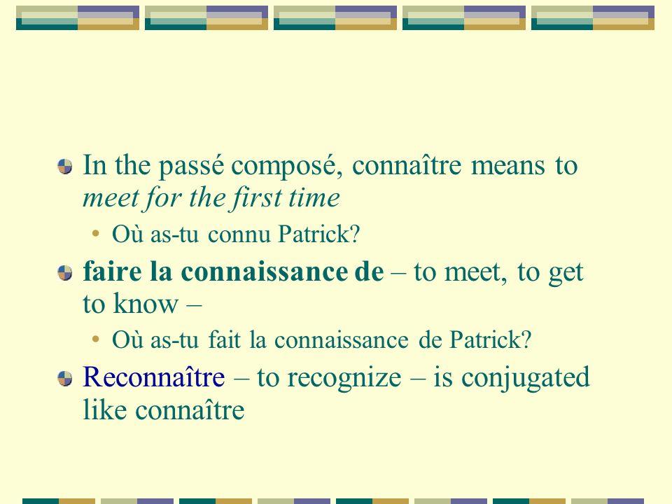 In the passé composé, connaître means to meet for the first time Où as-tu connu Patrick? faire la connaissance de – to meet, to get to know – Où as-tu