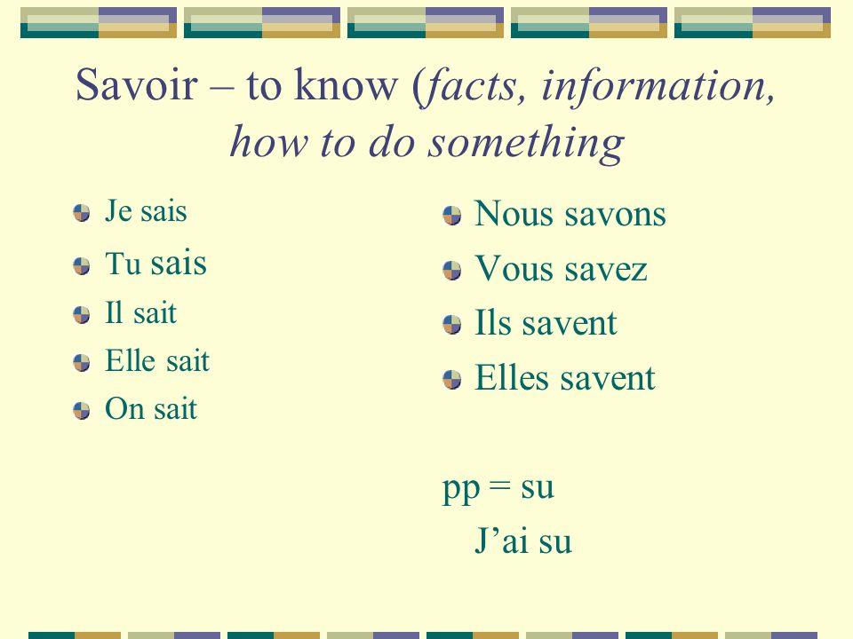 Savoir – to know (facts, information, how to do something Je sais Tu sais Il sait Elle sait On sait Nous savons Vous savez Ils savent Elles savent pp