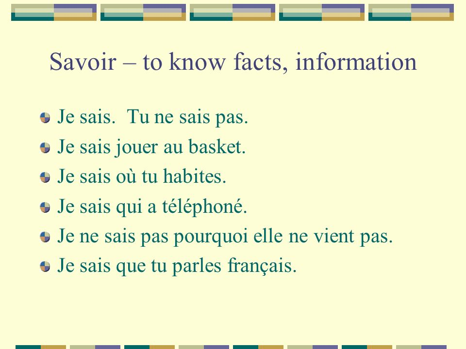 Savoir – to know facts, information Je sais. Tu ne sais pas. Je sais jouer au basket. Je sais où tu habites. Je sais qui a téléphoné. Je ne sais pas p