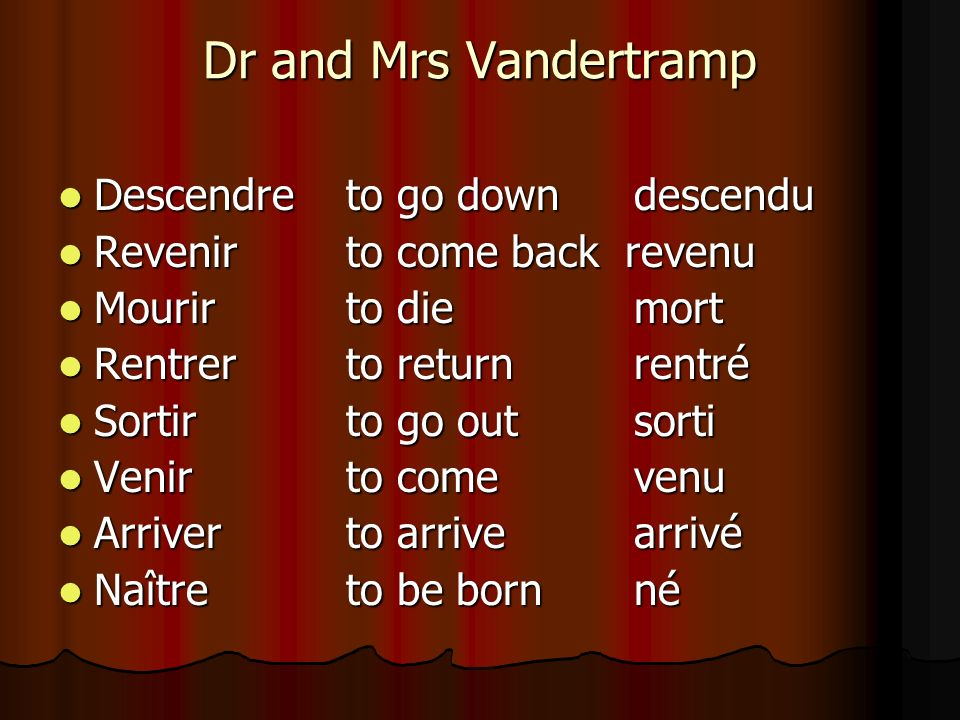 Dr and Mrs Vandertramp Descendre to go downdescendu Descendre to go downdescendu Revenirto come back revenu Revenirto come back revenu Mourirto diemor