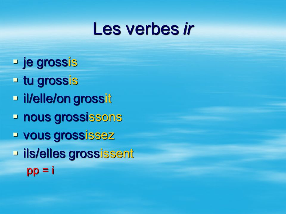 Les verbes ir je grossis je grossis tu grossis tu grossis il/elle/on grossit il/elle/on grossit nous grossissons nous grossissons vous grossissez vous