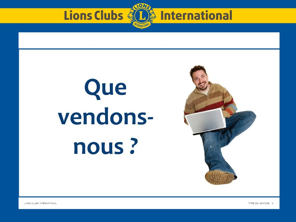 LIONS CLUBS INTERNATIONALTITRE DE L'EXPOSE 3 Que vendons- nous ?