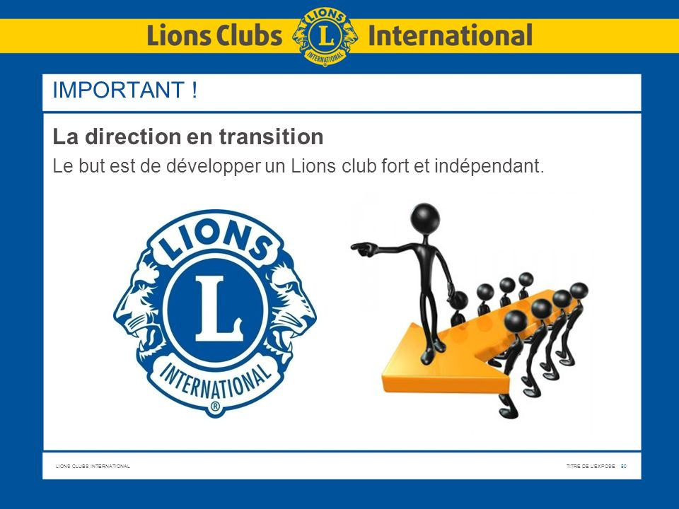 LIONS CLUBS INTERNATIONALTITRE DE L'EXPOSE 50 IMPORTANT ! La direction en transition Le but est de développer un Lions club fort et indépendant.