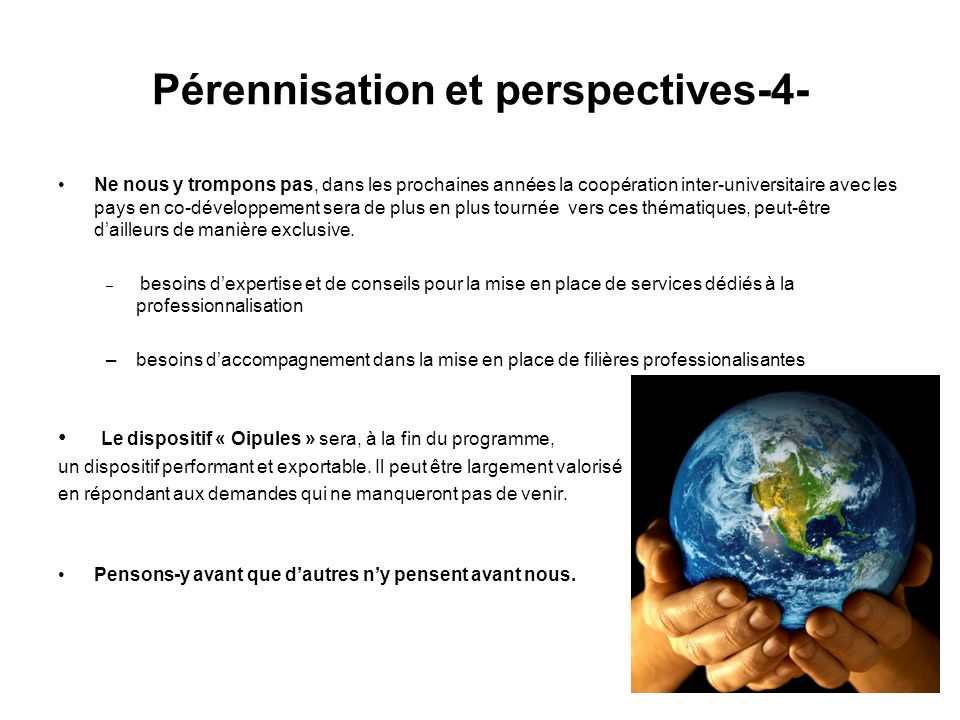 Pérennisation et perspectives-4- Ne nous y trompons pas, dans les prochaines années la coopération inter-universitaire avec les pays en co-développement sera de plus en plus tournée vers ces thématiques, peut-être dailleurs de manière exclusive.