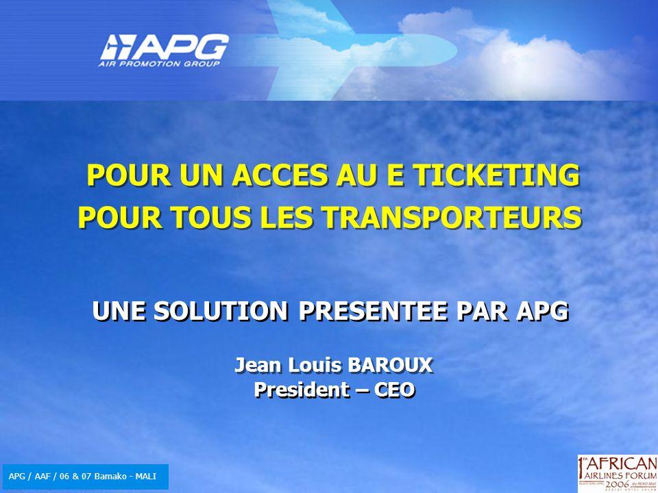 APG / AAF / 06 & 07 Bamako - MALI POUR UN ACCES AU E TICKETING POUR TOUS LES TRANSPORTEURS UNE SOLUTION PRESENTEE PAR APG Jean Louis BAROUX President – CEO