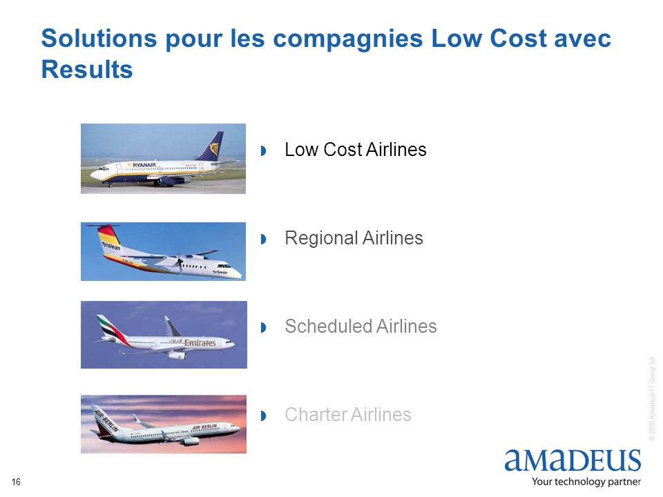 © 2006 Amadeus IT Group SA 16 Low Cost Airlines Regional Airlines Scheduled Airlines Charter Airlines Solutions pour les compagnies Low Cost avec Resu