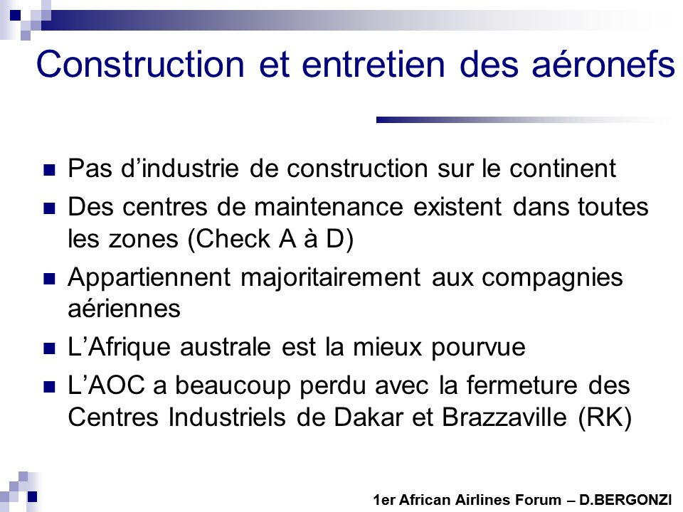 Construction et entretien des aéronefs Pas dindustrie de construction sur le continent Des centres de maintenance existent dans toutes les zones (Check A à D) Appartiennent majoritairement aux compagnies aériennes LAfrique australe est la mieux pourvue LAOC a beaucoup perdu avec la fermeture des Centres Industriels de Dakar et Brazzaville (RK) 1er African Airlines Forum – D.BERGONZI