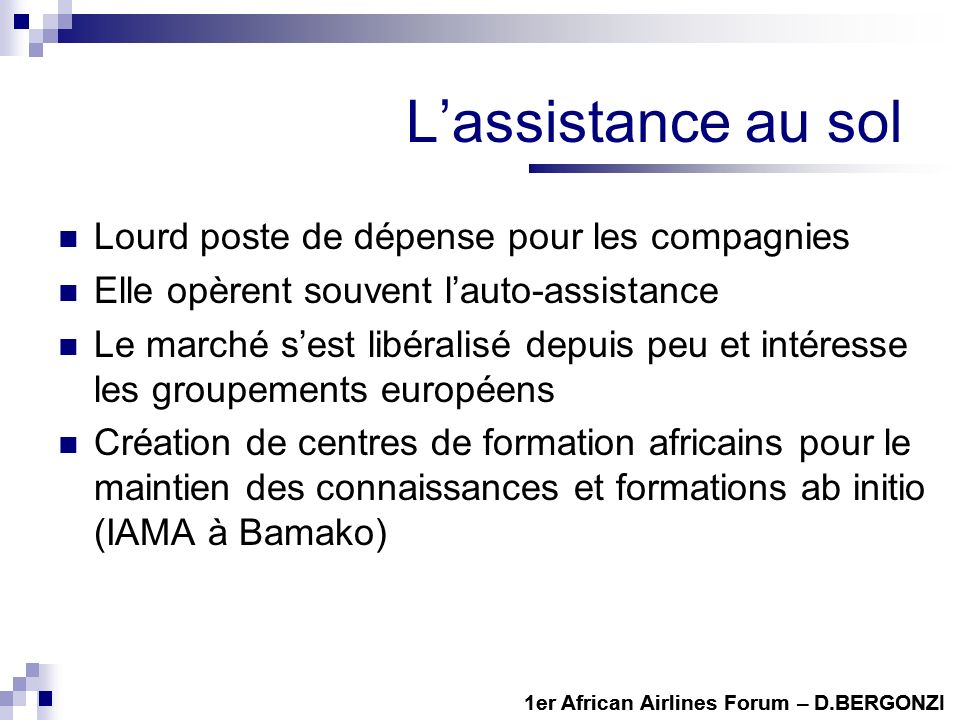 Lassistance au sol Lourd poste de dépense pour les compagnies Elle opèrent souvent lauto-assistance Le marché sest libéralisé depuis peu et intéresse les groupements européens Création de centres de formation africains pour le maintien des connaissances et formations ab initio (IAMA à Bamako) 1er African Airlines Forum – D.BERGONZI