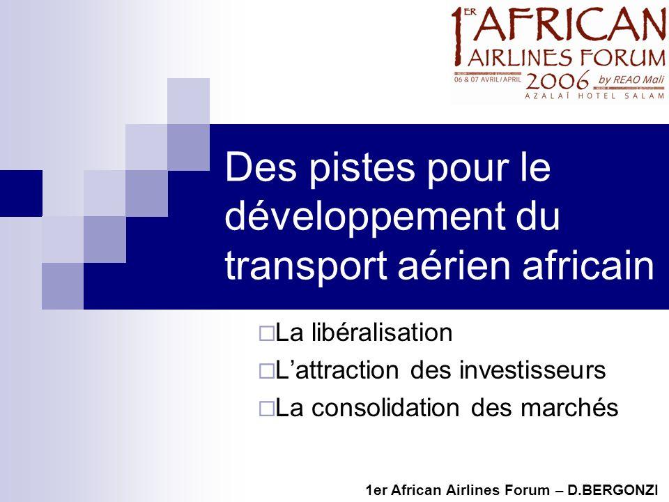 Des pistes pour le développement du transport aérien africain La libéralisation Lattraction des investisseurs La consolidation des marchés 1er African Airlines Forum – D.BERGONZI