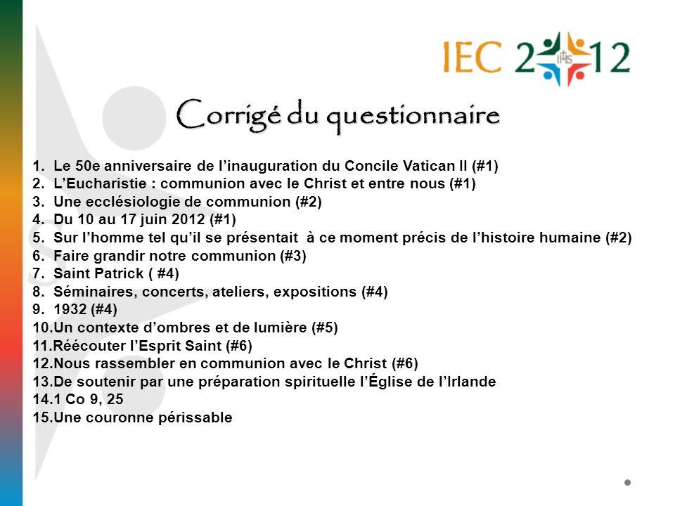 Corrigé du questionnaire 1. Le 50e anniversaire de linauguration du Concile Vatican II (#1) 2. LEucharistie : communion avec le Christ et entre nous (