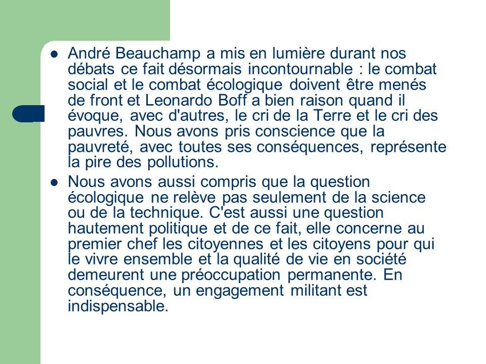 André Beauchamp a mis en lumière durant nos débats ce fait désormais incontournable : le combat social et le combat écologique doivent être menés de front et Leonardo Boff a bien raison quand il évoque, avec d autres, le cri de la Terre et le cri des pauvres.