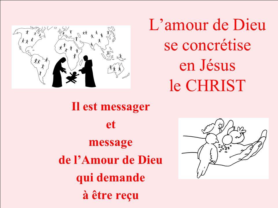 Lamour de Dieu se concrétise en Jésus le CHRIST Il est messager et message de lAmour de Dieu qui demande à être reçu