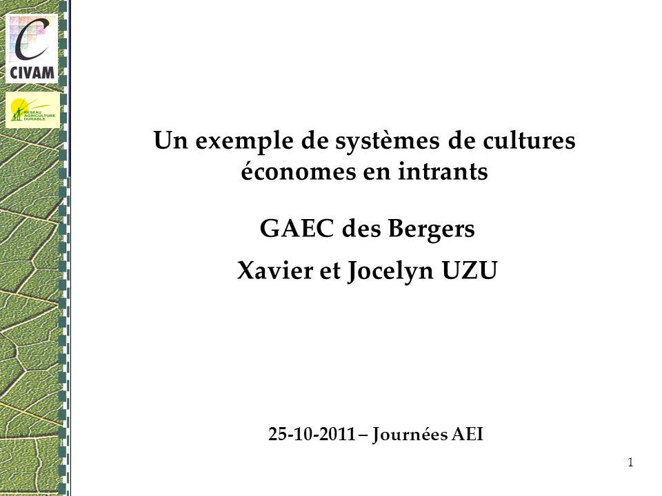 Un exemple de systèmes de cultures économes en intrants GAEC des Bergers Xavier et Jocelyn UZU 1 25-10-2011 – Journées AEI