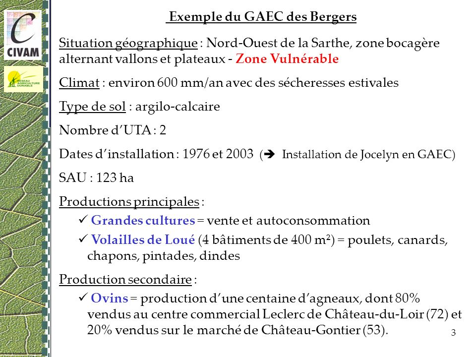 3 Exemple du GAEC des Bergers Situation géographique : Nord-Ouest de la Sarthe, zone bocagère alternant vallons et plateaux - Zone Vulnérable Climat : environ 600 mm/an avec des sécheresses estivales Type de sol : argilo-calcaire Nombre dUTA : 2 Dates dinstallation : 1976 et 2003 ( Installation de Jocelyn en GAEC) SAU : 123 ha Productions principales : Grandes cultures = vente et autoconsommation Volailles de Loué (4 bâtiments de 400 m²) = poulets, canards, chapons, pintades, dindes Production secondaire : Ovins = production dune centaine dagneaux, dont 80% vendus au centre commercial Leclerc de Château-du-Loir (72) et 20% vendus sur le marché de Château-Gontier (53).