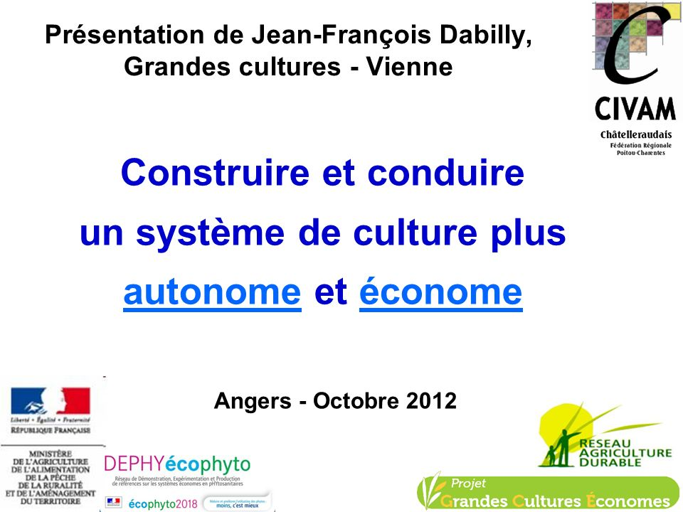 Présentation de Jean-François Dabilly, Grandes cultures - Vienne Construire et conduire un système de culture plus autonome et économe Angers - Octobr