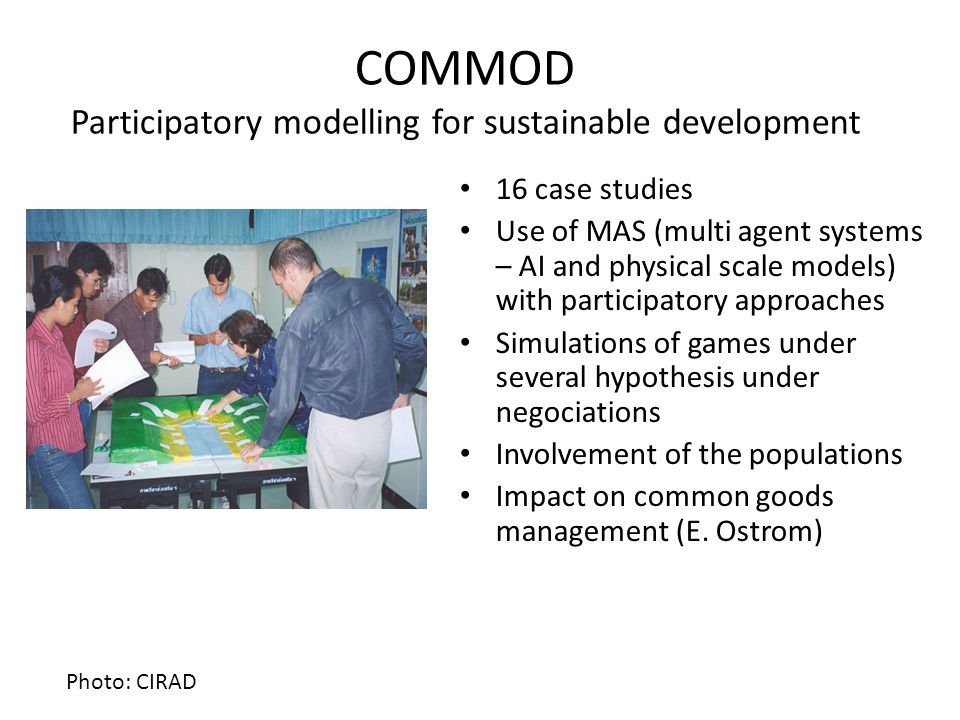 COMMOD Participatory modelling for sustainable development 16 case studies Use of MAS (multi agent systems – AI and physical scale models) with partic