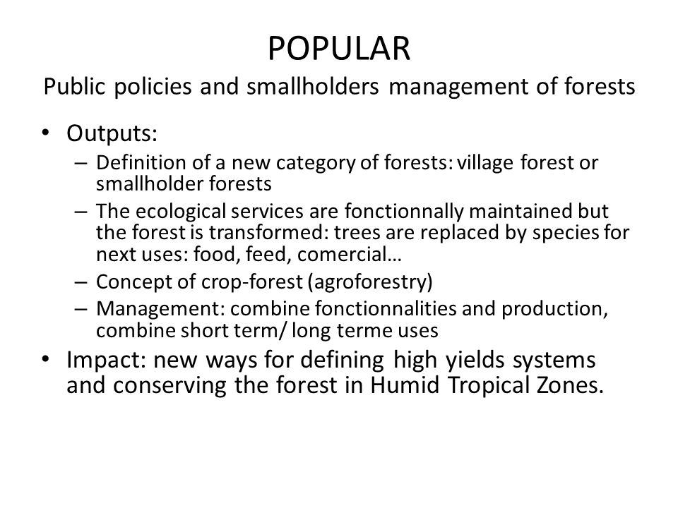 POPULAR Public policies and smallholders management of forests Outputs: – Definition of a new category of forests: village forest or smallholder fores