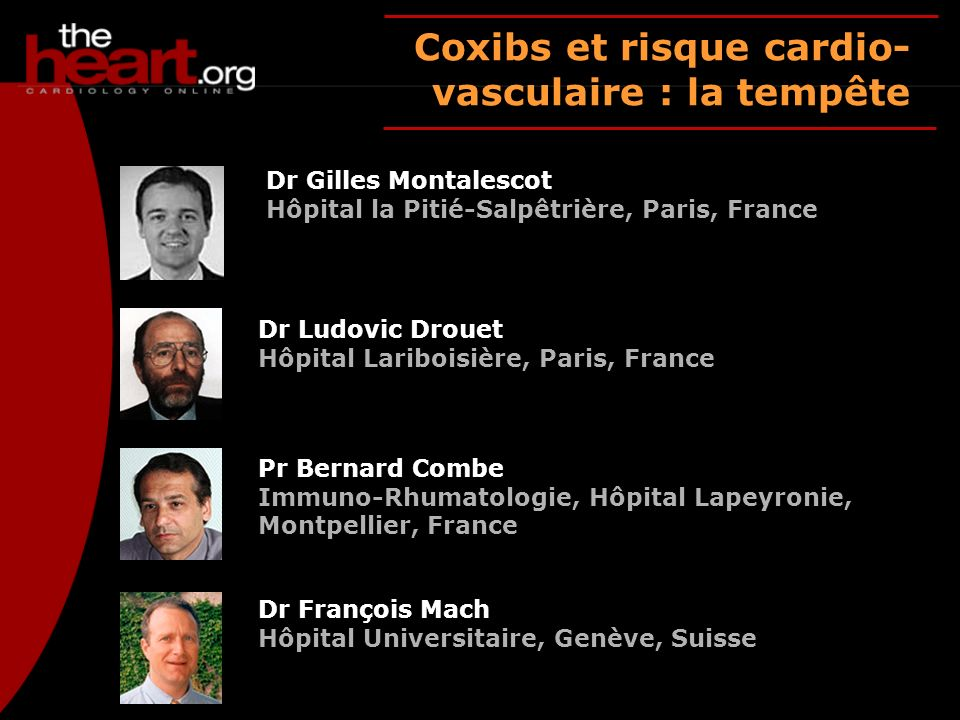 Coxibs et risque cardio- vasculaire : la tempête Dr Gilles Montalescot Hôpital la Pitié-Salpêtrière, Paris, France Dr Ludovic Drouet Hôpital Lariboisi