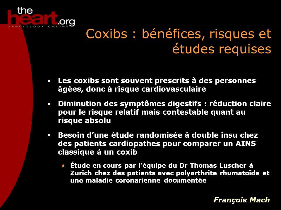 Coxibs : mécanismes potentiels derrière le risque cardiovasculaire Deux mécanismes possibles pour linteraction entre les inhibiteurs de la COX-2 et le processus dathérosclérose : Joseph Loscalzo : réduction de la production doxyde nitrique (NO) avec le traitement aux inhibiteurs de COX-2 Effet direct non pas sur lathérogénèse mais sur lathérothrombose : les inhibiteurs de la COX-2 peuvent avoir un effet activateur sur la COX-1, ce qui pourrait activer lactivité et lagrégation des plaquettes sanguines François Mach