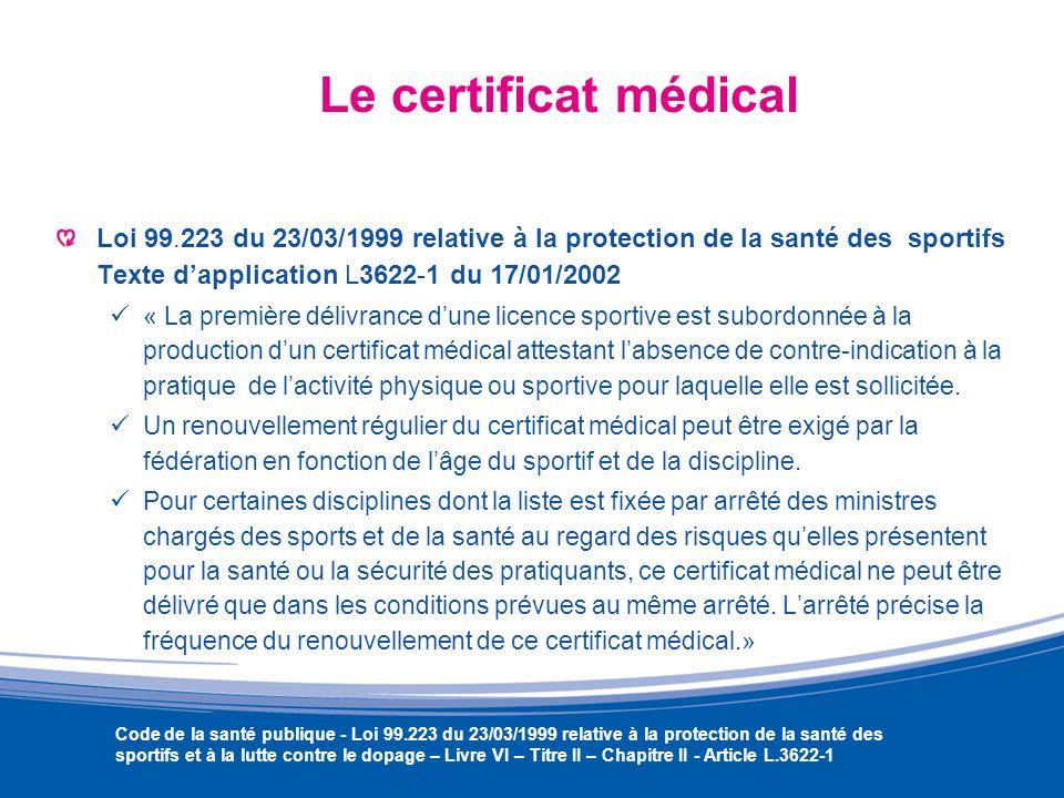 Le certificat médical Loi 99.223 du 23/03/1999 relative à la protection de la santé des sportifs Texte dapplication L3622-1 du 17/01/2002 « La premièr