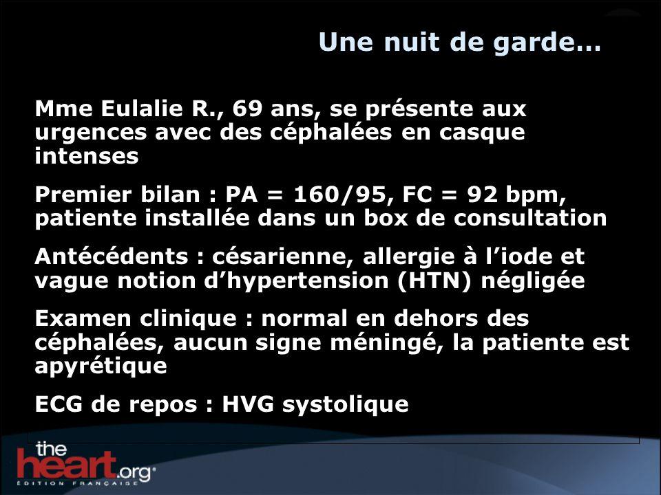 Une nuit de garde… Mme Eulalie R., 69 ans, se présente aux urgences avec des céphalées en casque intenses Premier bilan : PA = 160/95, FC = 92 bpm, patiente installée dans un box de consultation Antécédents : césarienne, allergie à liode et vague notion dhypertension (HTN) négligée Examen clinique : normal en dehors des céphalées, aucun signe méningé, la patiente est apyrétique ECG de repos : HVG systolique