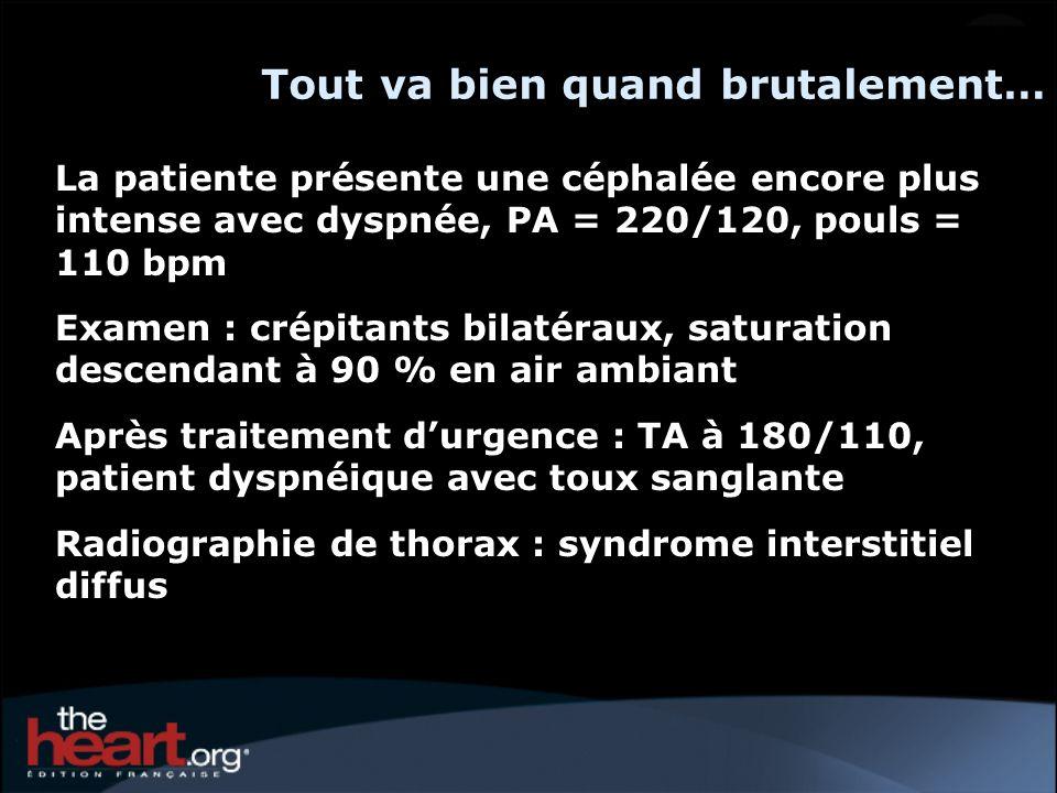 Tout va bien quand brutalement… La patiente présente une céphalée encore plus intense avec dyspnée, PA = 220/120, pouls = 110 bpm Examen : crépitants