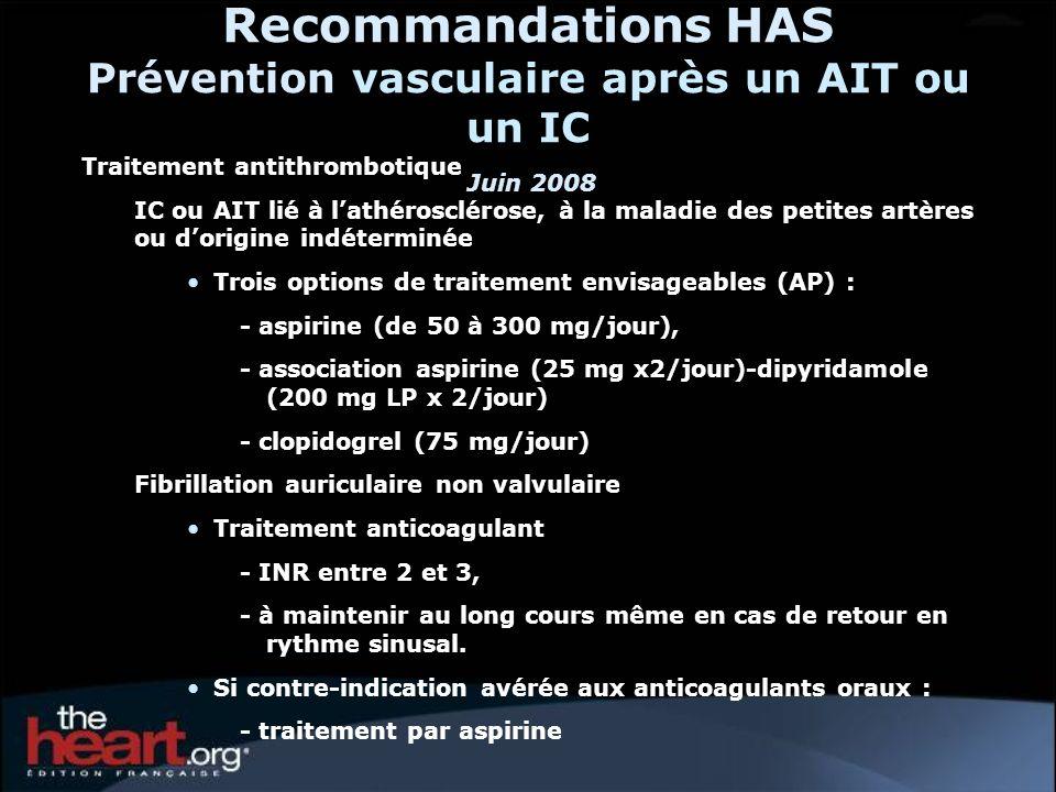 Recommandations HAS Prévention vasculaire après un AIT ou un IC Juin 2008 Traitement antithrombotique IC ou AIT lié à lathérosclérose, à la maladie de