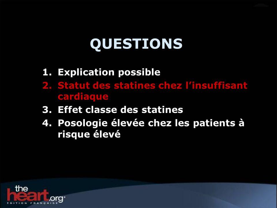 QUESTIONS 1.Explication possible 2.Statut des statines chez linsuffisant cardiaque 3.Effet classe des statines 4.Posologie élevée chez les patients à