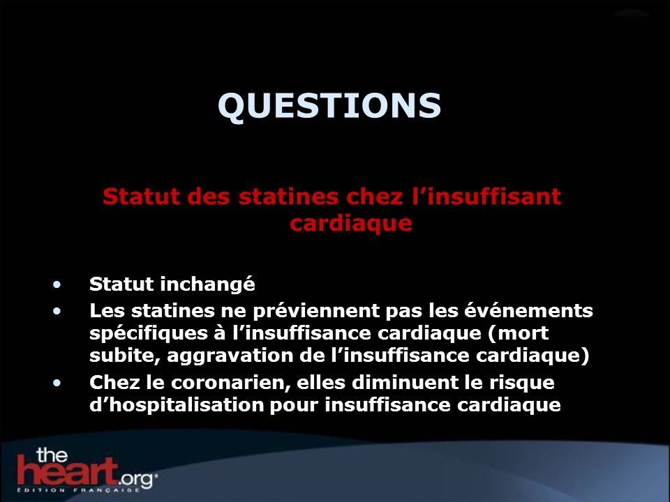 QUESTIONS Statut des statines chez linsuffisant cardiaque Statut inchangé Les statines ne préviennent pas les événements spécifiques à linsuffisance c